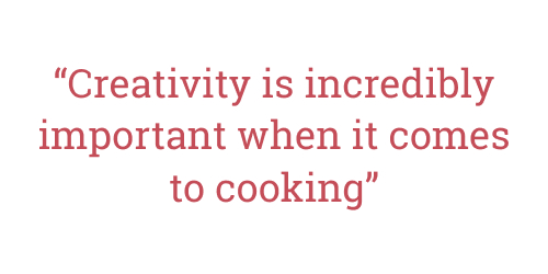 Quote from interview: Creativity is incredibly important when it comes to cooking