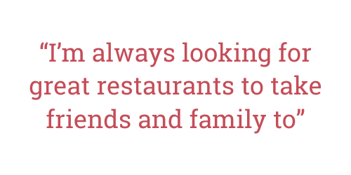 Quote from interview: I'm always looking for great restaurants to take friends and family to